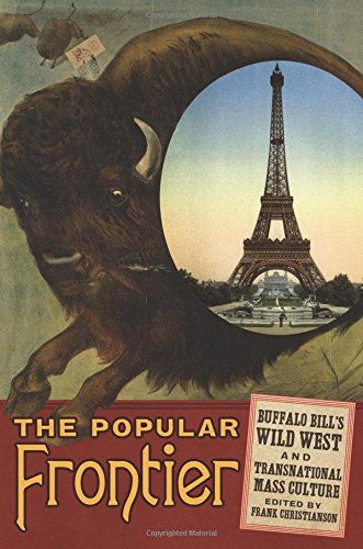 The Popular Frontier: Buffalo Bill's Wild West and Transnational Mass Culture (William F. Cody Series on the History and Culture of the Ame)