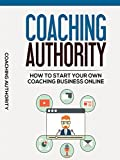 Coaching Authority: How To Start Your Own Coaching Business Online [OV]