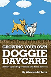 Growing Your Own Doggie Daycare: A Start-Up and Operational Guide for Success (English Edition)