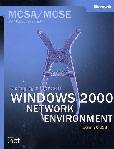 Managing a Windows 2000 Networking Environment: MCSA/MCSE Self-paced Training Kit: Exam 70-218 (MCSA training kit)