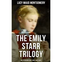 The Emily Starr Trilogy: Emily of New Moon, Emily Climbs & Emily's Quest: From the author of Anne of Green Gables, Anne of Avonlea, Anne of the Island, ... The Story Girl and more (English Edition)