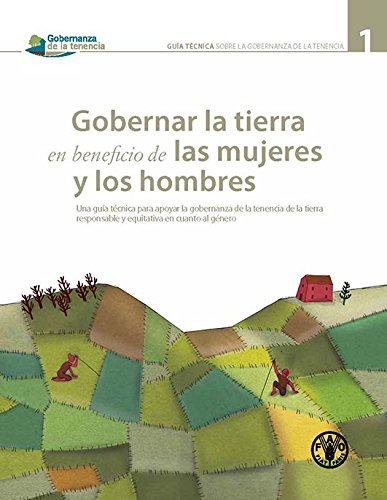 Gobernar la tierra en beneficio de las mujeres y los hombres: Una guia tecnica para apoyar la gobernanza de la tenencia de la tierra responsabile y ... (Governance of Tenure Technical Guides) por Food and Agriculture Organization of the United Nations
