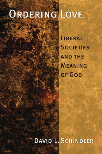 Ordering Love: Liberal Societies and the Meaning of God por David L. Schlinder