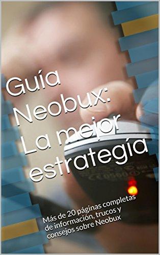 Guía Neobux: La mejor estrategía: Más de 20 páginas completas de información, trucos y consejos sobre Neobux
