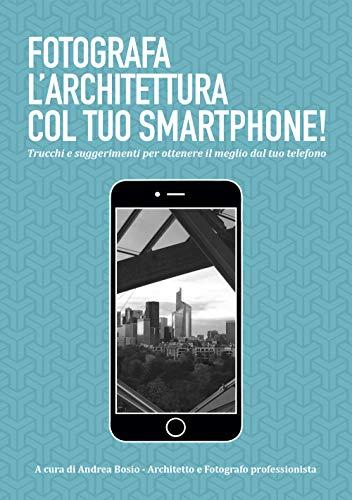 Fotografa l'architettura col tuo smartphone. Trucchi e suggerimenti per ottenere il meglio dal tuo smartphone