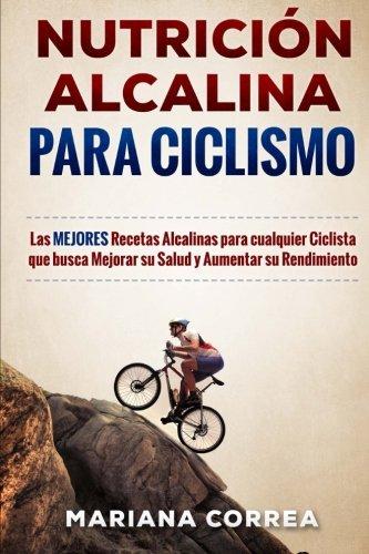 NUTRICION ALCALINA Para CICLISMO: Las MEJORES Recetas Alcalinas para Cualquier Ciclista que busca Mejorar su Salud y Aumentar su Rendimiento