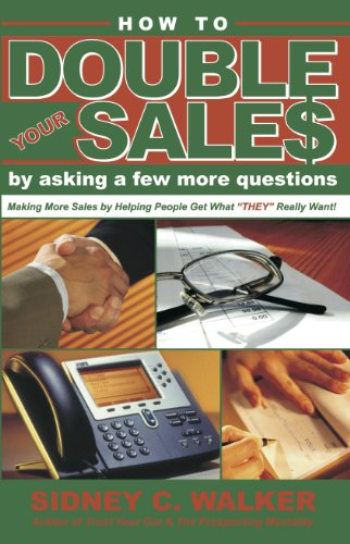 How to Double Your Sales by Asking a Few More Questions: Making More Sales by Helping People Get What They Really Want