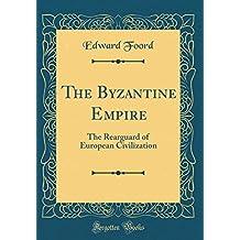 The Byzantine Empire: The Rearguard of European Civilization (Classic Reprint)