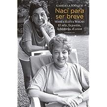 Nací para ser breve: María Elena Walsh. El arte, la pasión, la historia, el amor (Spanish Edition)
