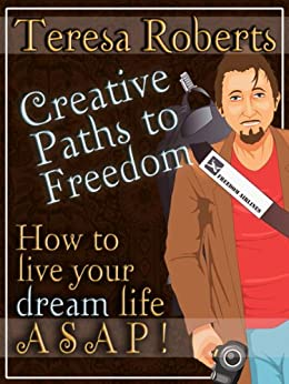 Creative Paths to Freedom - How to Live Your Dream Life ASAP by [Roberts, Teresa]