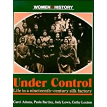 Under Control: Life in a Nineteenth-Century Silk Factory (Women in History)