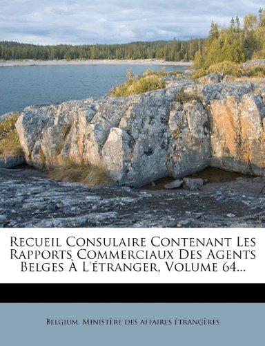 Recueil Consulaire Contenant Les Rapports Commerciaux Des Agents Belges À L'étranger, Volume 64...