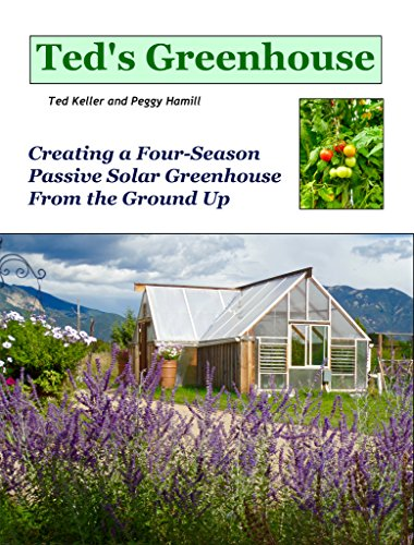 Ted's Greenhouse: Creating a Four-Season Passive Solar Greenhouse From the Ground Up (English Edition) -
