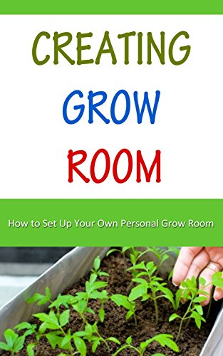 Creating Grow Room: How to Set Up Your Own Personal Grow Room (English Edition)