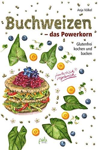 Buchweizen - das Powerkorn: Glutenfrei kochen und backen - fantastisch vegetarisch