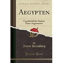 Aegypten: Geschichtliche Studien Eines Augenarztes (Classic Reprint)