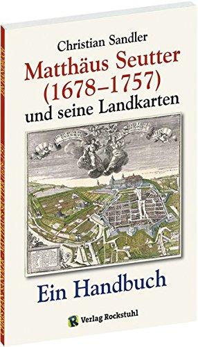Matthäus Seutter (1678-1757) und seine Landkarten: Ein Handbuch