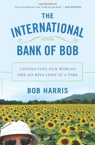 The International Bank of Bob: Connecting Our Worlds One $25 Kiva Loan at a Time (Bank Harris)
