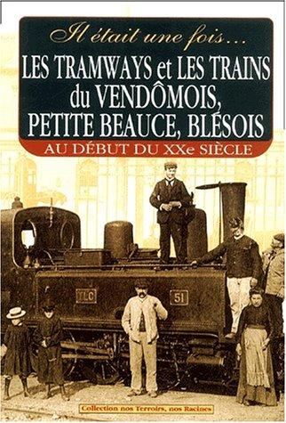 Il était une fois... Les tramways et les trains du vendômois, petite Beauce, blésois. : Au début du XXème siècle par Gérard Bardon