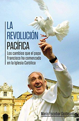 La revolución pacífica: Los cambios que el papa Francisco ha comenzado en la Iglesia Católica por Mario Escobar