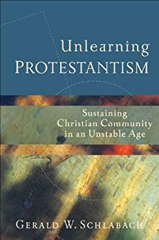 Unlearning Protestantism: Sustaining Christian Community in an Unstable Age di [Schlabach, Gerald W.]