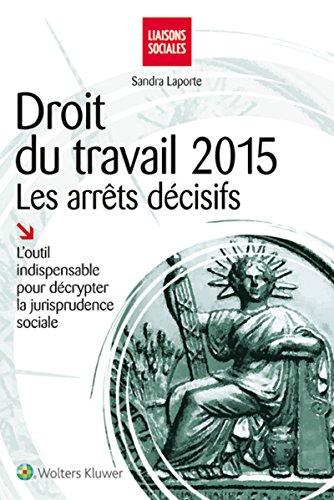Droit du travail 2015 : les arrêts décisifs: L'outil indispensable pour décrypter la jurisprudence sociale.