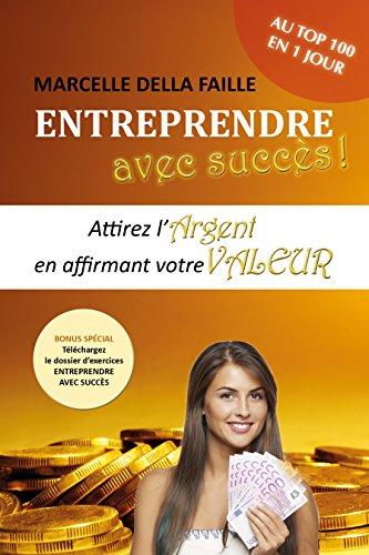 Entreprendre avec succès: Attirez l'argent en affirmant votre valeur