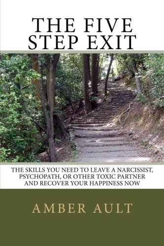 The Five Step Exit: Skills You Need to Leave a Narcissist, Psychopath, or Other Toxic Partner and Recover Your Happiness Now por Amber Ault PhD