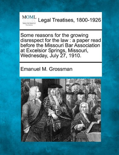 Some reasons for the growing disrespect for the law: a paper read before the Missouri Bar Association at Excelsior Springs, Missouri, Wednesday, July 27, 1910. por Emanuel M. Grossman