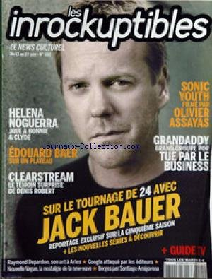 INROCKUPTIBLES (LES) [No 550] - HELENA NOGUERRA - EDOUARD BAER - CLEARSTREAM - DENIS ROBERT - JACK BAUER - 24 - SONIC YOUTH FILME PAR OLIVIER ASSAYAS - GRANDADDY TUE PAR LE BUSINESS - R. DEPARDON - BORGES PAR SANTIAGO AMIGORENA