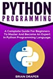 Python Programming: A Complete Guide For Beginners To Master And Become An Expert In Python Programming Language by Brian Draper (2016-10-12)