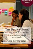 The Brown Book of Design Thinking: A workshop based approach by Jose Berengueres (2013-11-25)