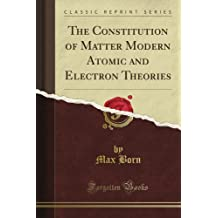 The Constitution of Matter Modern Atomic and Electron Theories (Classic Reprint)