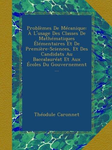 Problèmes De Mécanique: À L'usage Des Classes De Mathématiques Élémentaires Et De Première-Sciences, Et Des Candidats Au Baccalauréat Et Aux Écoles Du Gouvernement