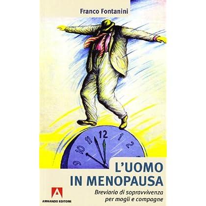 L'uomo In Menopausa. Breviario Di Sopravvivenza Per Mogli E Compagne