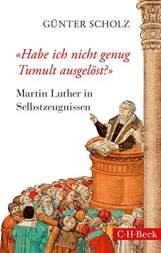 'Habe ich nicht genug Tumult ausgelöst?': Martin Luther in Selbstzeugnissen (Beck Paperback)