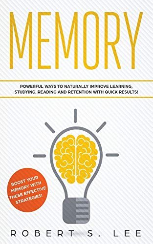 Memory: Powerful Ways to Naturally Improve Learning, Studying, Reading and Retention with Quick Results!