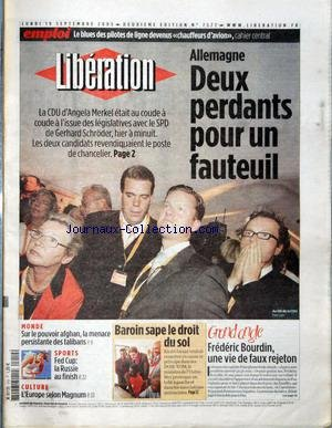 LIBERATION [No 7577] du 19/09/2005 - LES BLUES DES PILOTES DE LIGNE DEVENUS CHAUFFEURS D'AVION, CAHIER CENTRAL ALLEMAGNE - DEUX PERDANTS POUR UN FAUTEUIL MONDE - SUR LE POUVOIR AFGHAN, LA MENACE PERSISTANTE DES TALIBANS SPORTS - FED CUP - LA RUSSIE AU FINISH CULTURE - L'EUROPE SELON MAGNUM BAROIN SAPE LE DROIT DU SOL GRAND ANGLE - FREDERIC BOURDIN, UNE VIE DE FAUX REJETON.