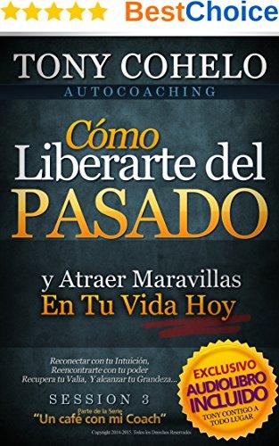 AUTOCOACHING: Sesión 3 - Cómo Liberarte del Pasado y Atraer Maravillas En Tu Vida Hoy ....: Incluye AUDIOLIBRO! por Tony Cohelo