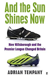 And the Sun Shines Now: How Hillsborough and the Premier League Changed Britain by Adrian Tempany (2016-08-09) by Faber & Faber