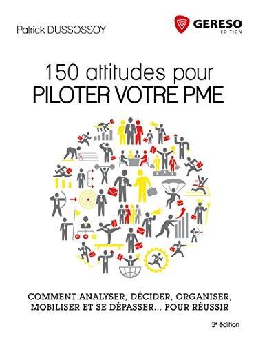 150 attitudes pour piloter votre PME: Comment analyser, décider, organiser, mobiliser et se dépasser... pour réussir.