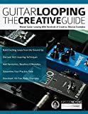 Guitar Looping The Creative Guide: Master Guitar Looping With Hundreds of Creative, Musical Examples (Guitar pedals and