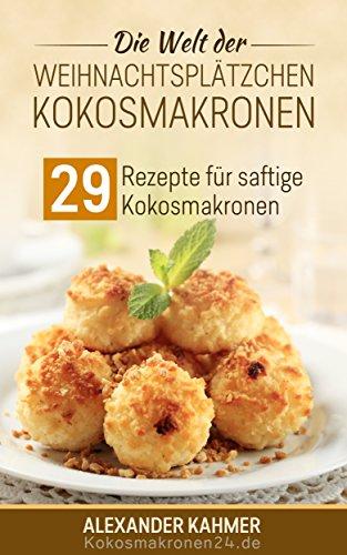 Die Welt der Weihnachtsplätzchen - Kokosmakronen: 29 Rezepte für saftige Kokosmakronen