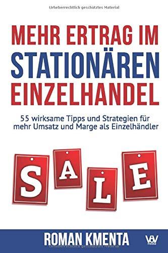 Mehr Ertrag im stationären Einzelhandel: 55 wirksame Tipps und Strategien für mehr Umsatz und Marge als Einzelhändler