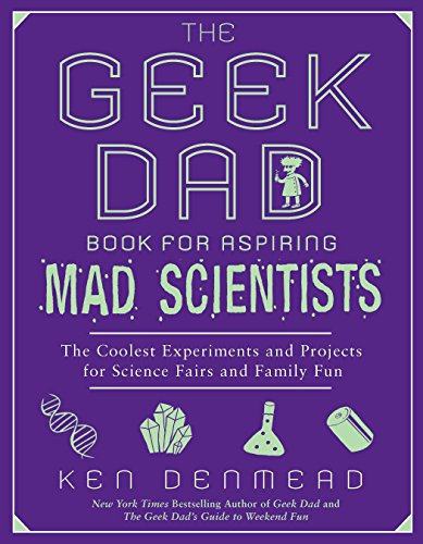The Geek Dad Book for Aspiring Mad Scientists: The Coolest Experiments and Projects for Science Fairs and Family Fun por Ken Denmead