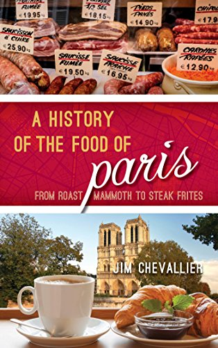 A History of the Food of Paris: From Roast Mammoth to Steak Frites (Big City Food Biographies)