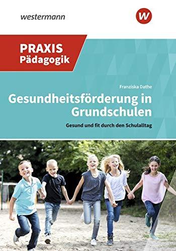 Praxis Pädagogik / Fachübergreifend: Gesundheitsförderung in Grundschulen: Gesund und fit durch den Schulalltag