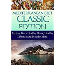 Mediterranean Diet Classic Edition: Recipes For a Healthy Heart, Healthy Lifestyle and Healthy Mind (Mediterranean Cooking and Mediterranean Diet Recipes Book 1) (English Edition)