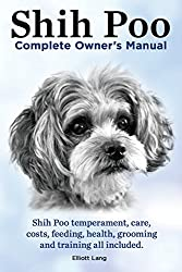 Shih Poo. Shihpoo Complete Owner's Manual. Shih Poo Temperament, Care, Costs, Feeding, Health, Grooming and Training All Included.
