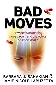 Bad Moves: How decision making goes wrong, and the ethics of smart drugs by [Sahakian, Barbara, LaBuzetta, Jamie Nicole]
